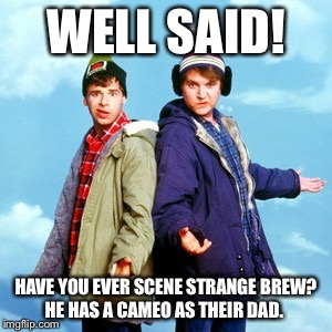 WELL SAID! HAVE YOU EVER SCENE STRANGE BREW? HE HAS A CAMEO AS THEIR DAD. | made w/ Imgflip meme maker