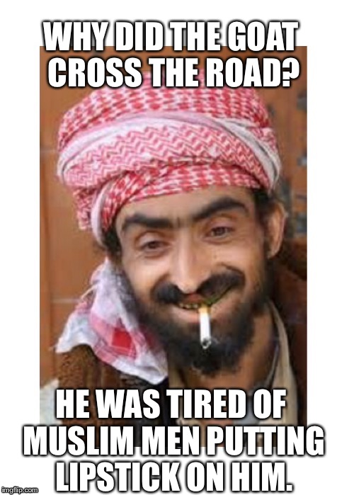 Comic of the casbah | WHY DID THE GOAT CROSS THE ROAD? HE WAS TIRED OF MUSLIM MEN PUTTING LIPSTICK ON HIM. | image tagged in comic of the casbah | made w/ Imgflip meme maker