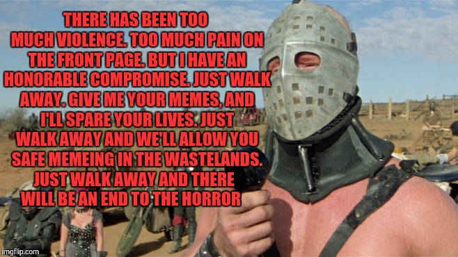 Lord Humungus sez,,, | THERE HAS BEEN TOO MUCH VIOLENCE. TOO MUCH PAIN ON THE FRONT PAGE. BUT I HAVE AN HONORABLE COMPROMISE. JUST WALK AWAY. GIVE ME YOUR MEMES, A | image tagged in lord humungus sez | made w/ Imgflip meme maker