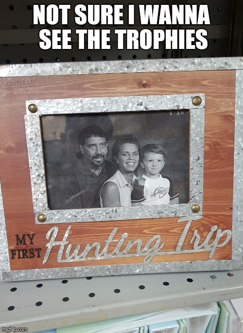 It's duck season! No it's family season, no it's duck season.... | NOT SURE I WANNA SEE THE TROPHIES | image tagged in sewmyeyesshut,funny memes,memes,hunting season | made w/ Imgflip meme maker