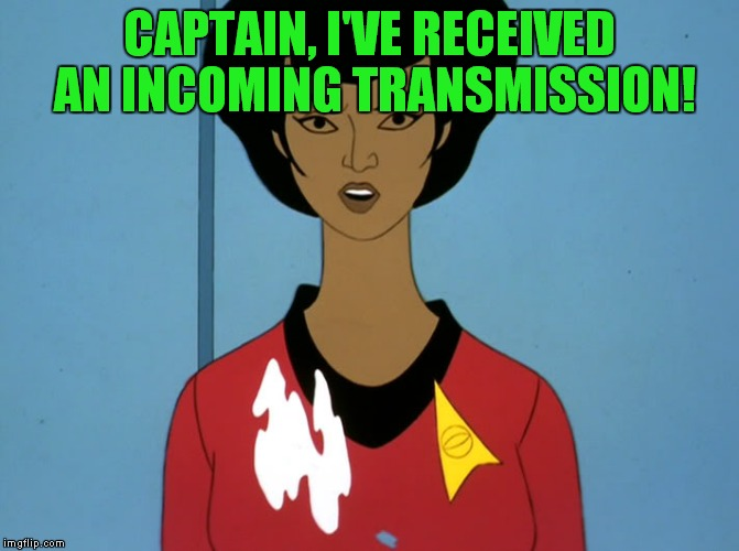 Damn replicator! Cartoon week - a JuicyDeat1025 voyage! | CAPTAIN, I'VE RECEIVED AN INCOMING TRANSMISSION! | image tagged in start trek cartoon,cartoon week,uhura | made w/ Imgflip meme maker