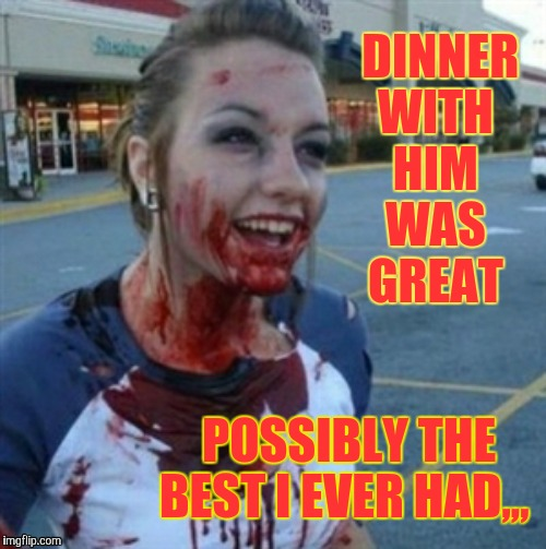 Psycho Nympho | DINNER  WITH     HIM      WAS       GREAT POSSIBLY THE BEST I EVER HAD,,, | image tagged in psycho nympho | made w/ Imgflip meme maker