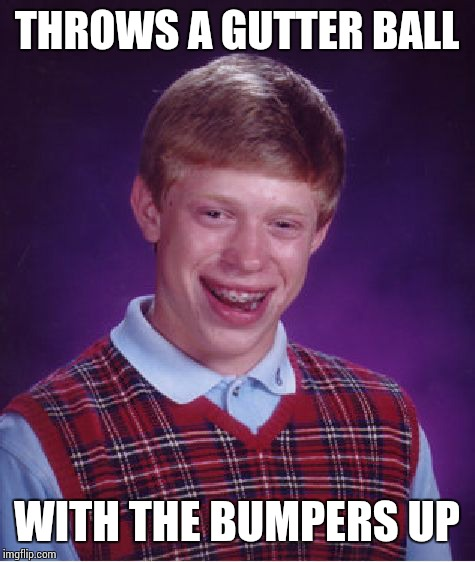 Bad Luck Brian Meme | THROWS A GUTTER BALL WITH THE BUMPERS UP | image tagged in memes,bad luck brian | made w/ Imgflip meme maker