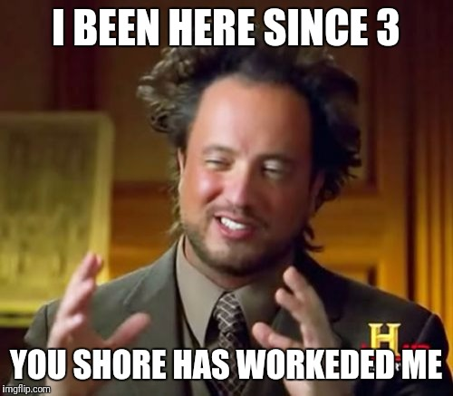 Ancient Aliens | I BEEN HERE SINCE 3 YOU SHORE HAS WORKEDED ME | image tagged in memes,ancient aliens | made w/ Imgflip meme maker