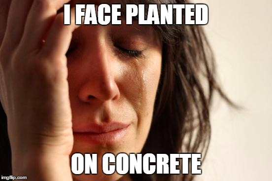 First World Problems Meme | I FACE PLANTED ON CONCRETE | image tagged in memes,first world problems | made w/ Imgflip meme maker