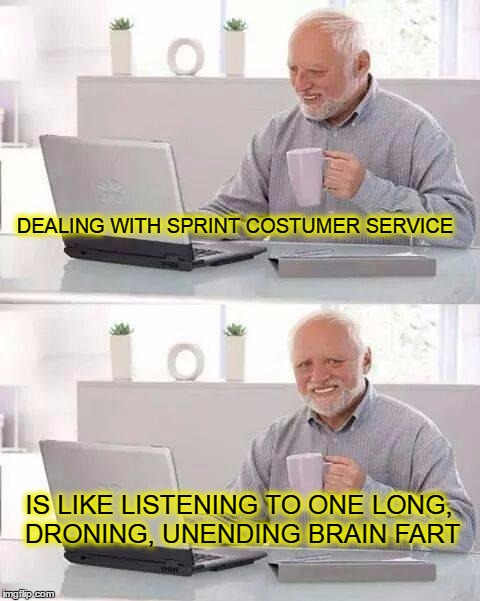 Hide the Sprint Harold | DEALING WITH SPRINT COSTUMER SERVICE IS LIKE LISTENING TO ONE LONG, DRONING, UNENDING BRAIN FART | image tagged in memes,hide the pain harold,sprint,customer service | made w/ Imgflip meme maker