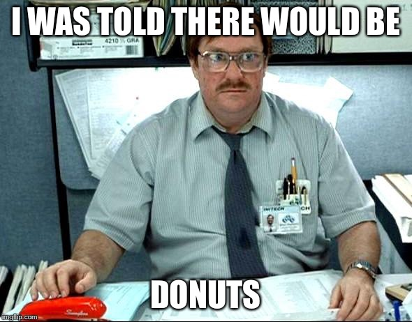 I Was Told There Would Be | I WAS TOLD THERE WOULD BE DONUTS | image tagged in memes,i was told there would be | made w/ Imgflip meme maker