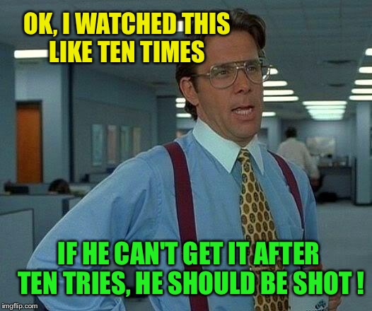 That Would Be Great Meme | OK, I WATCHED THIS LIKE TEN TIMES IF HE CAN'T GET IT AFTER TEN TRIES, HE SHOULD BE SHOT ! | image tagged in memes,that would be great | made w/ Imgflip meme maker