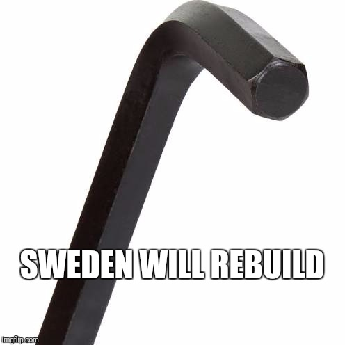 SWEDEN WILL REBUILD | image tagged in allen wrench | made w/ Imgflip meme maker
