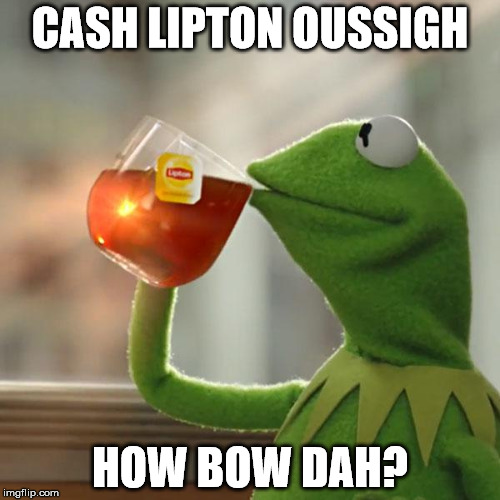 But Thats None Of My Business Meme | CASH LIPTON OUSSIGH HOW BOW DAH? | image tagged in memes,but thats none of my business,kermit the frog | made w/ Imgflip meme maker