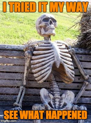 Waiting Skeleton | I TRIED IT MY WAY SEE WHAT HAPPENED | image tagged in memes,waiting skeleton | made w/ Imgflip meme maker