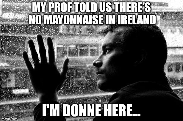Condiment Conundrum | MY PROF TOLD US THERE'S NO MAYONNAISE IN IRELAND I'M DONNE HERE... | image tagged in memes,over educated problems | made w/ Imgflip meme maker