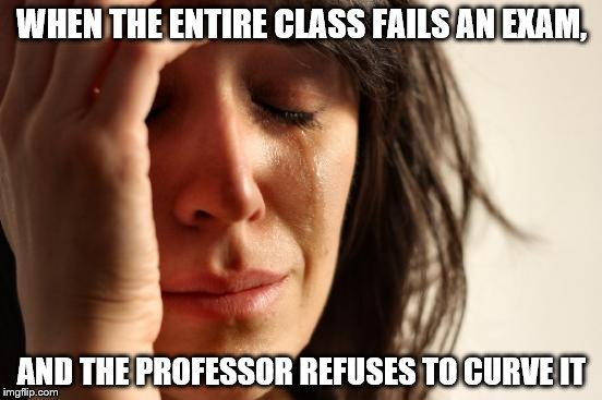 First World Problems Meme | WHEN THE ENTIRE CLASS FAILS AN EXAM, AND THE PROFESSOR REFUSES TO CURVE IT | image tagged in memes,first world problems | made w/ Imgflip meme maker