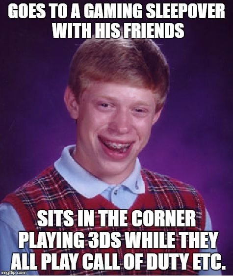 Bad Luck Brian Meme | GOES TO A GAMING SLEEPOVER WITH HIS FRIENDS SITS IN THE CORNER PLAYING 3DS WHILE THEY ALL PLAY CALL OF DUTY ETC. | image tagged in memes,bad luck brian | made w/ Imgflip meme maker