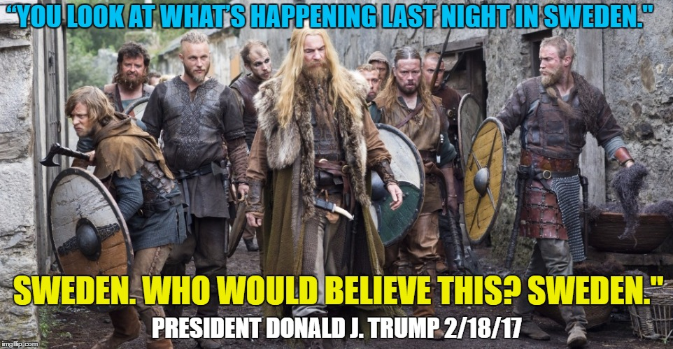 "Last Night In Sweden | SWEDEN. WHO WOULD BELIEVE THIS? SWEDEN."" ""YOU LOOK AT WHAT'S HAPPENING LAST NIGHT IN SWEDEN."" PRESIDENT DONALD J. TRUMP 2/18/17 
