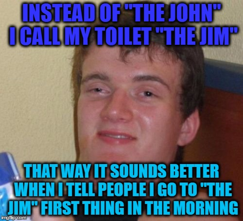 "10 Guy Meme | INSTEAD OF ""THE JOHN"" I CALL MY TOILET ""THE JIM"" THAT WAY IT SOUNDS BETTER WHEN I TELL PEOPLE I GO TO ""THE JIM"" FIRST THING IN THE MORNING 