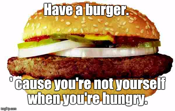 Hamburger | Have a burger. ' cause you're not yourself when you're hungry. | image tagged in hamburger | made w/ Imgflip meme maker