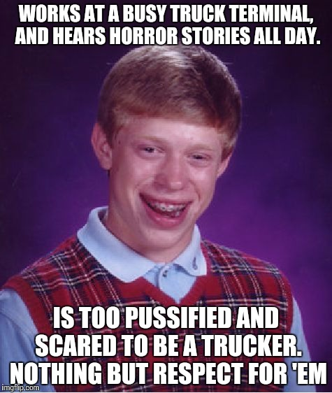 Bad Luck Brian Meme | WORKS AT A BUSY TRUCK TERMINAL, AND HEARS HORROR STORIES ALL DAY. IS TOO PUSSIFIED AND SCARED TO BE A TRUCKER. NOTHING BUT RESPECT FOR 'EM | image tagged in memes,bad luck brian | made w/ Imgflip meme maker