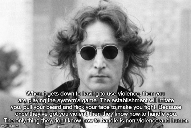 John Lennon | When it gets down to having to use violence, then you are playing the system's game. The establishment will irritate you, pull your beard an | image tagged in john lennon | made w/ Imgflip meme maker