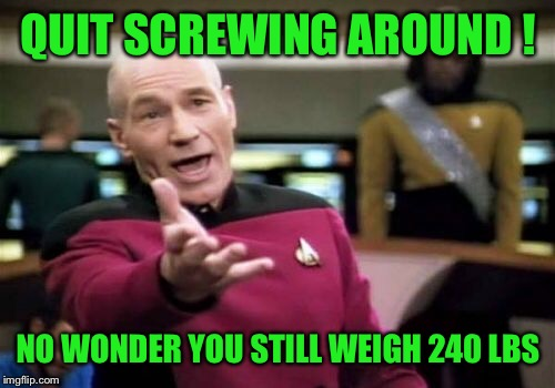 Picard Wtf Meme | QUIT SCREWING AROUND ! NO WONDER YOU STILL WEIGH 240 LBS | image tagged in memes,picard wtf | made w/ Imgflip meme maker