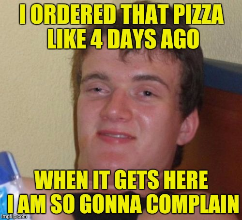 10 Guy |  I ORDERED THAT PIZZA LIKE 4 DAYS AGO; WHEN IT GETS HERE I AM SO GONNA COMPLAIN | image tagged in memes,10 guy | made w/ Imgflip meme maker