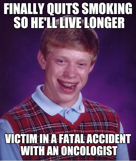 I think this is why I haven't quit | FINALLY QUITS SMOKING SO HE'LL LIVE LONGER VICTIM IN A FATAL ACCIDENT WITH AN ONCOLOGIST | image tagged in memes,bad luck brian,smoking | made w/ Imgflip meme maker
