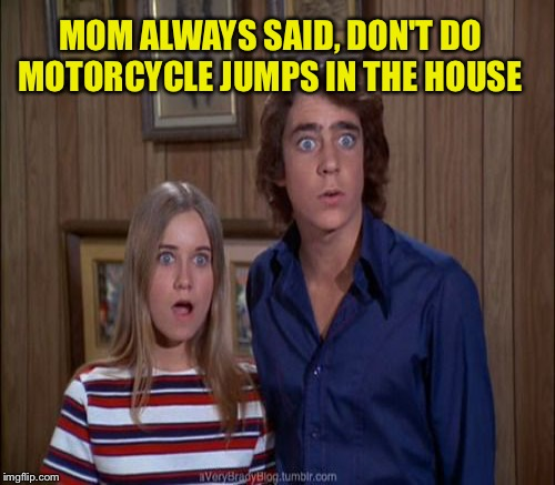 MOM ALWAYS SAID, DON'T DO MOTORCYCLE JUMPS IN THE HOUSE | made w/ Imgflip meme maker