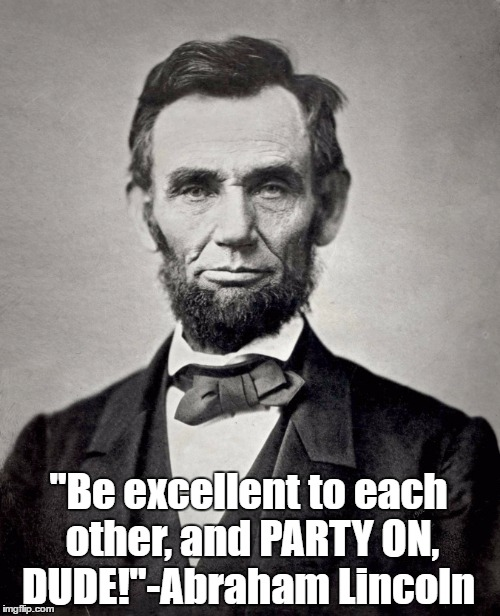 "I know that he said it because I have it on video!  | ''Be excellent to each other, and PARTY ON, DUDE!""-Abraham Lincoln 