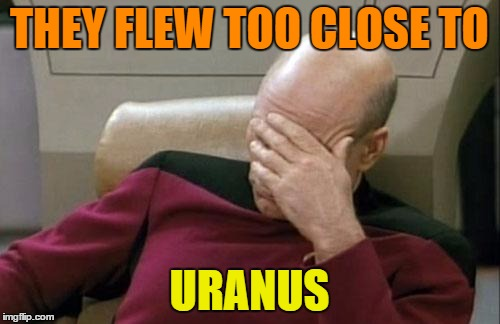 Captain Picard Facepalm Meme | THEY FLEW TOO CLOSE TO URANUS | image tagged in memes,captain picard facepalm | made w/ Imgflip meme maker