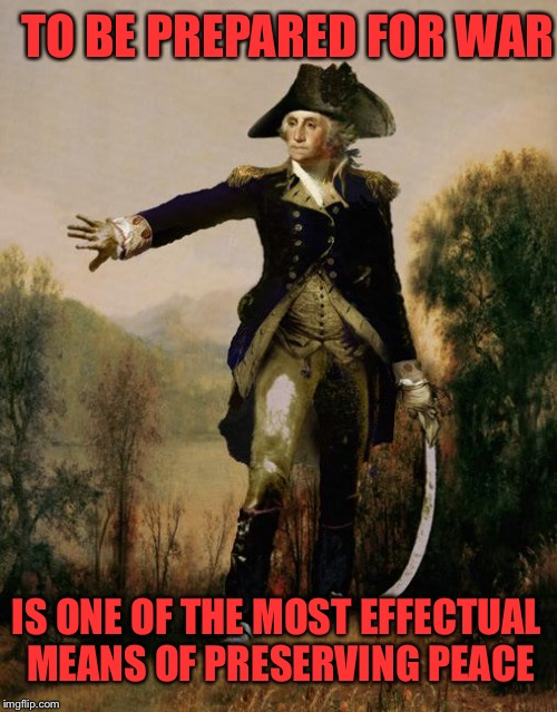 Famous Quotes Weekend  | TO BE PREPARED FOR WAR IS ONE OF THE MOST EFFECTUAL MEANS OF PRESERVING PEACE | image tagged in george washington 6 | made w/ Imgflip meme maker