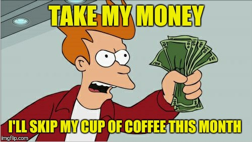 TAKE MY MONEY I'LL SKIP MY CUP OF COFFEE THIS MONTH | made w/ Imgflip meme maker