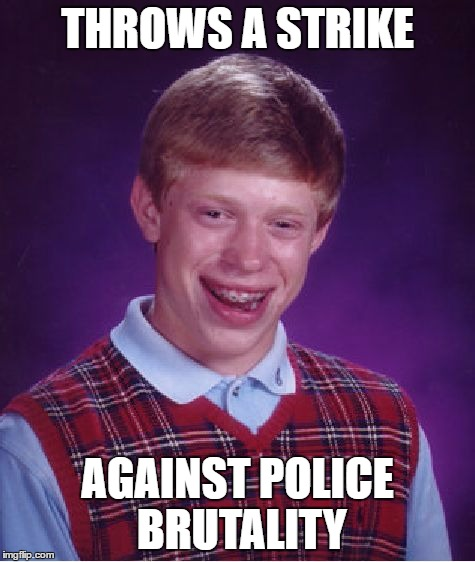 Bad Luck Brian Meme | THROWS A STRIKE AGAINST POLICE BRUTALITY | image tagged in memes,bad luck brian | made w/ Imgflip meme maker