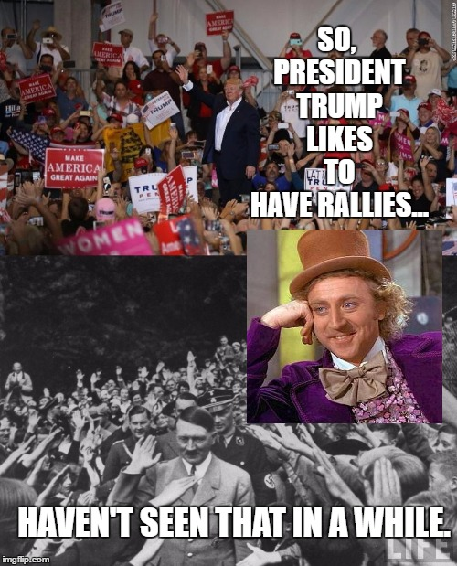 Presidential Rally??!! | SO, PRESIDENT TRUMP LIKES TO HAVE RALLIES... HAVEN'T SEEN THAT IN A WHILE. | image tagged in memes,trump,creepy condescending wonka,funny,bad luck brian,batman slapping robin | made w/ Imgflip meme maker