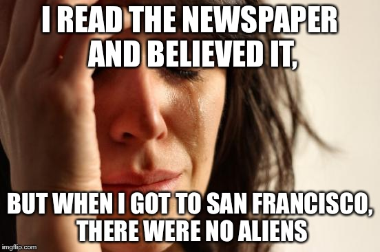 First World Problems Meme | I READ THE NEWSPAPER AND BELIEVED IT, BUT WHEN I GOT TO SAN FRANCISCO, THERE WERE NO ALIENS | image tagged in memes,first world problems | made w/ Imgflip meme maker