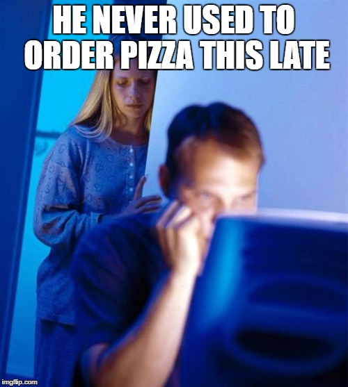 HE NEVER USED TO ORDER PIZZA THIS LATE | made w/ Imgflip meme maker