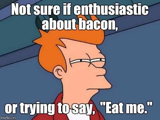 "Futurama Fry Meme | Not sure if enthusiastic about bacon, or trying to say,  ""Eat me."" 