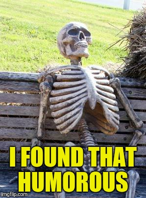 Waiting Skeleton Meme | I FOUND THAT HUMOROUS | image tagged in memes,waiting skeleton | made w/ Imgflip meme maker
