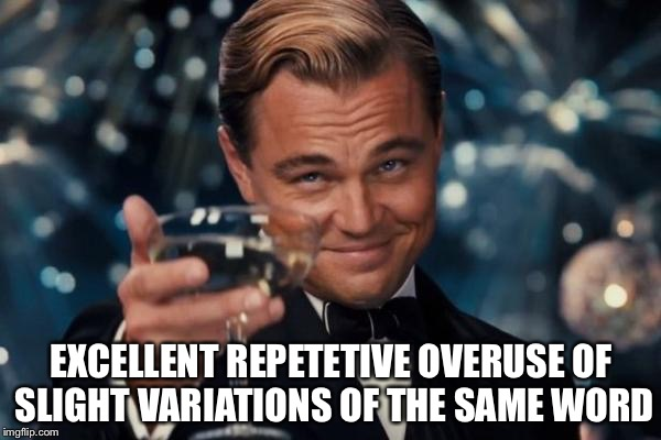 Leonardo Dicaprio Cheers Meme | EXCELLENT REPETETIVE OVERUSE OF SLIGHT VARIATIONS OF THE SAME WORD | image tagged in memes,leonardo dicaprio cheers | made w/ Imgflip meme maker
