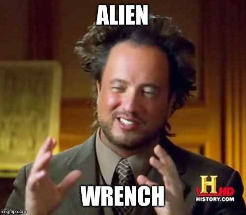 Ancient Aliens Meme | ALIEN WRENCH | image tagged in memes,ancient aliens | made w/ Imgflip meme maker