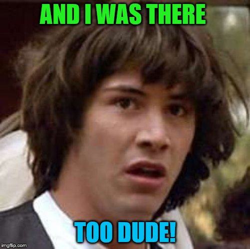 Conspiracy Keanu Meme | AND I WAS THERE TOO DUDE! | image tagged in memes,conspiracy keanu | made w/ Imgflip meme maker