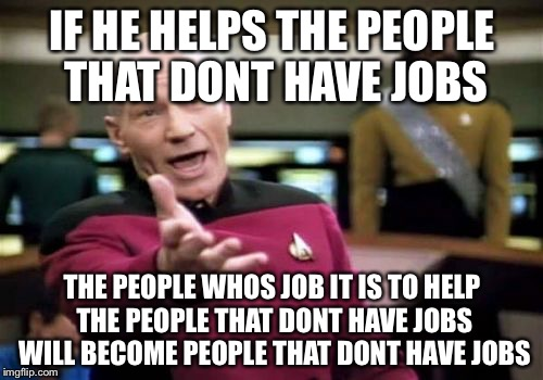 Picard Wtf Meme | IF HE HELPS THE PEOPLE THAT DONT HAVE JOBS THE PEOPLE WHOS JOB IT IS TO HELP THE PEOPLE THAT DONT HAVE JOBS WILL BECOME PEOPLE THAT DONT HAV | image tagged in memes,picard wtf | made w/ Imgflip meme maker