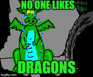 NO ONE LIKES DRAGONS | made w/ Imgflip meme maker