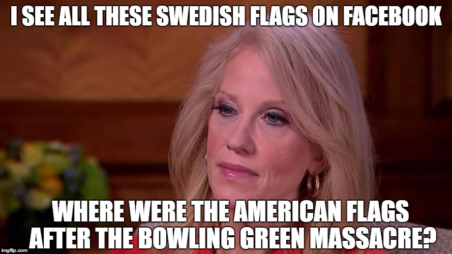 Liberal Hypocrisy | I SEE ALL THESE SWEDISH FLAGS ON FACEBOOK WHERE WERE THE AMERICAN FLAGS AFTER THE BOWLING GREEN MASSACRE? | image tagged in bowling green,sweden,incident,swedish,kellyanne conway,donald trump | made w/ Imgflip meme maker