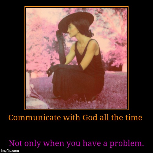 Communicate with God all the time | Not only when you have a problem. | image tagged in funny,demotivationals | made w/ Imgflip demotivational maker