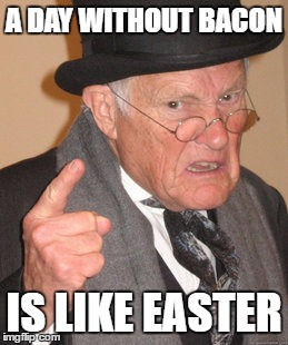 Back In My Day Meme | A DAY WITHOUT BACON IS LIKE EASTER | image tagged in memes,back in my day | made w/ Imgflip meme maker