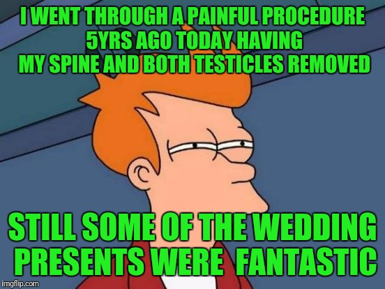 Futurama Fry Meme | I WENT THROUGH A PAINFUL PROCEDURE 5YRS AGO TODAY HAVING MY SPINE AND BOTH TESTICLES REMOVED STILL SOME OF THE WEDDING PRESENTS WERE  FANTAS | image tagged in memes,futurama fry | made w/ Imgflip meme maker