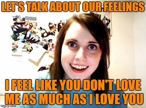 Overly Attached Girlfriend Meme | LET'S TALK ABOUT OUR FEELINGS I FEEL LIKE YOU DON'T LOVE ME AS MUCH AS I LOVE YOU | image tagged in memes,overly attached girlfriend | made w/ Imgflip meme maker