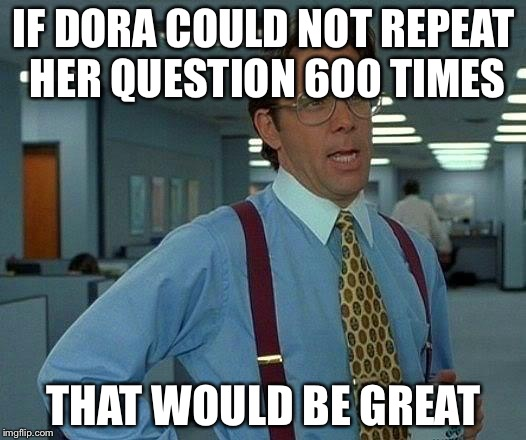 That Would Be Great Meme | IF DORA COULD NOT REPEAT HER QUESTION 600 TIMES THAT WOULD BE GREAT | image tagged in memes,that would be great | made w/ Imgflip meme maker