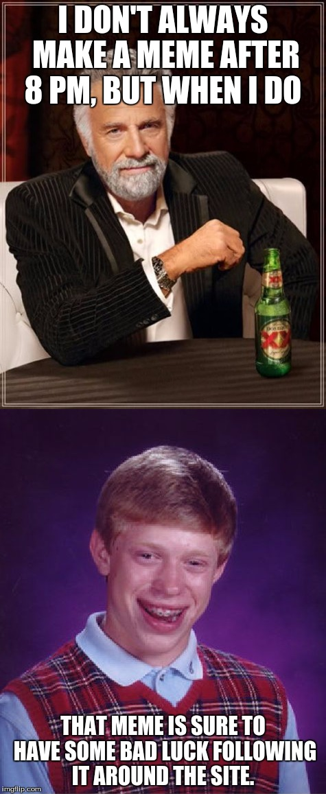 Memes after 8 - what a bummer! |  I DON'T ALWAYS MAKE A MEME AFTER 8 PM, BUT WHEN I DO; THAT MEME IS SURE TO HAVE SOME BAD LUCK FOLLOWING IT AROUND THE SITE. | image tagged in memes,funny,memes about memes,the most interesting man in the world,bad luck brian | made w/ Imgflip meme maker