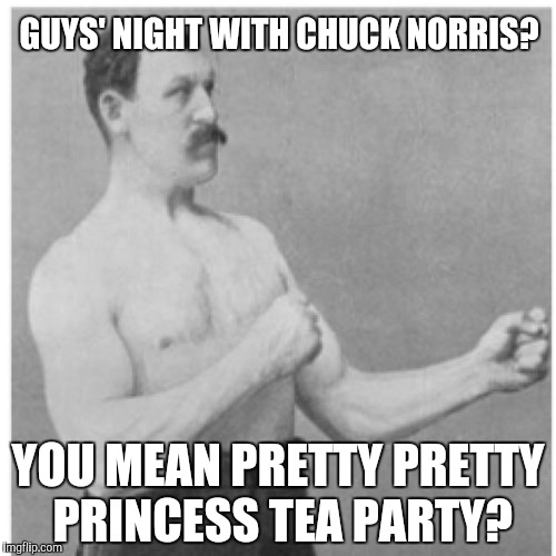 Overly Manly Man Meme | GUYS' NIGHT WITH CHUCK NORRIS? YOU MEAN PRETTY PRETTY PRINCESS TEA PARTY? | image tagged in memes,overly manly man | made w/ Imgflip meme maker